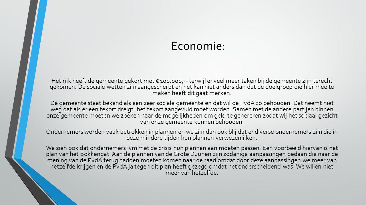 Economie: Het rijk heeft de gemeente gekort met € 100.000,-- terwijl er veel meer taken bij de gemeente zijn terecht gekomen. De sociale wetten zijn a