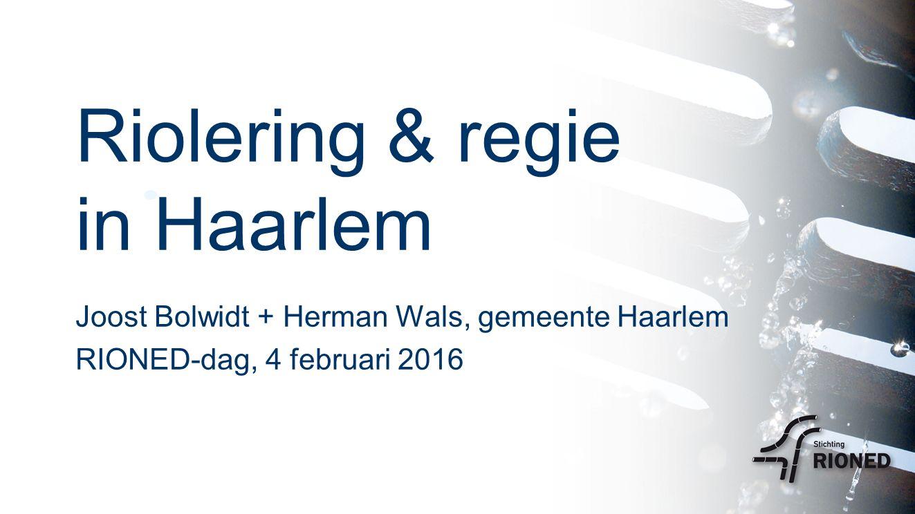 Riolering & regie in Haarlem Joost Bolwidt + Herman Wals, gemeente Haarlem RIONED-dag, 4 februari 2016