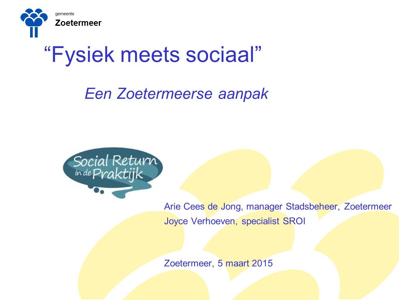 gemeente Zoetermeer Fysiek meets sociaal Een Zoetermeerse aanpak Arie Cees de Jong, manager Stadsbeheer, Zoetermeer Joyce Verhoeven, specialist SROI Zoetermeer, 5 maart 2015