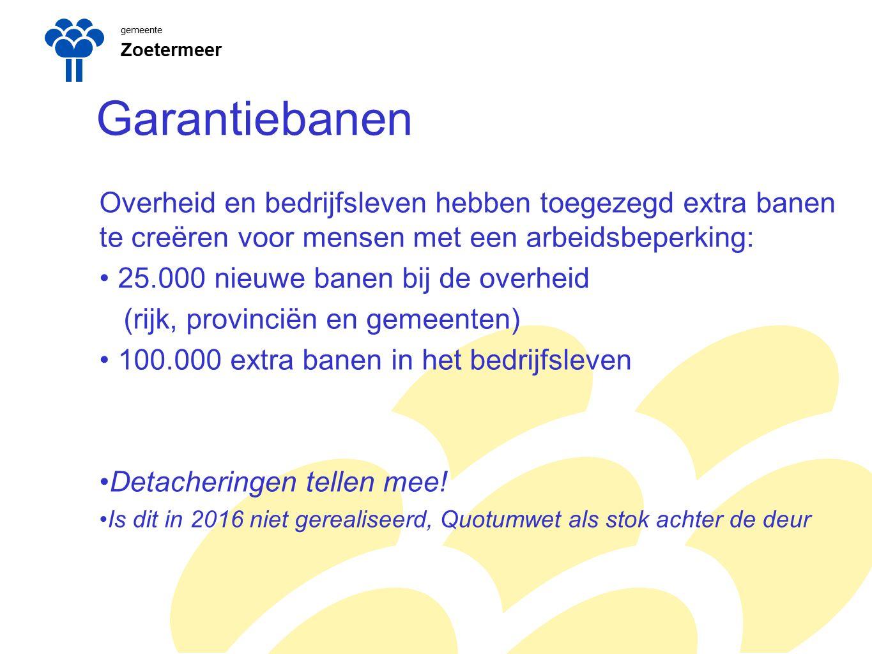 gemeente Zoetermeer Garantiebanen Overheid en bedrijfsleven hebben toegezegd extra banen te creëren voor mensen met een arbeidsbeperking: 25.000 nieuwe banen bij de overheid (rijk, provinciën en gemeenten) 100.000 extra banen in het bedrijfsleven Detacheringen tellen mee.