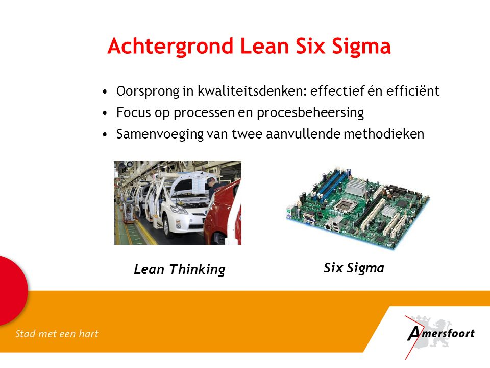 Achtergrond Lean Six Sigma Oorsprong in kwaliteitsdenken: effectief én efficiënt Focus op processen en procesbeheersing Samenvoeging van twee aanvullende methodieken Six Sigma Lean Thinking