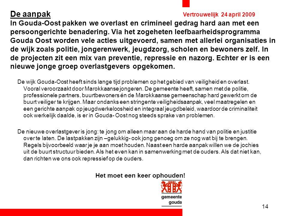 14 Vertrouwelijk 24 april 2009 De aanpak In Gouda-Oost pakken we overlast en crimineel gedrag hard aan met een persoongerichte benadering.