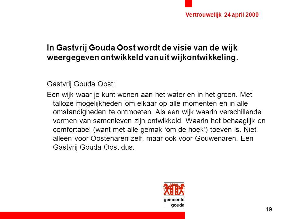 19 Vertrouwelijk 24 april 2009 In Gastvrij Gouda Oost wordt de visie van de wijk weergegeven ontwikkeld vanuit wijkontwikkeling.
