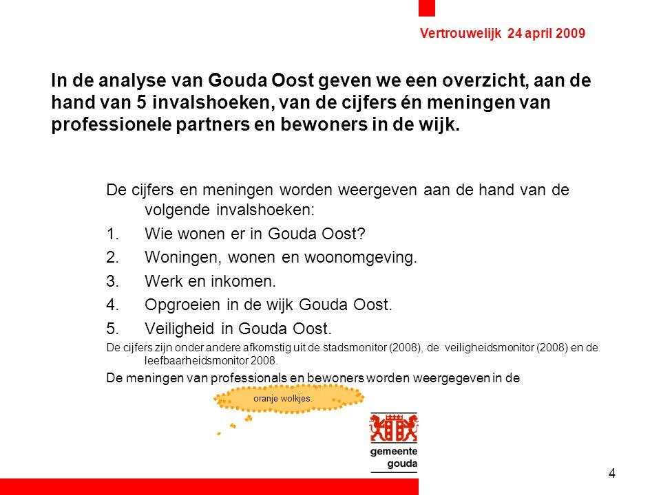 4 Vertrouwelijk 24 april 2009 In de analyse van Gouda Oost geven we een overzicht, aan de hand van 5 invalshoeken, van de cijfers én meningen van professionele partners en bewoners in de wijk.