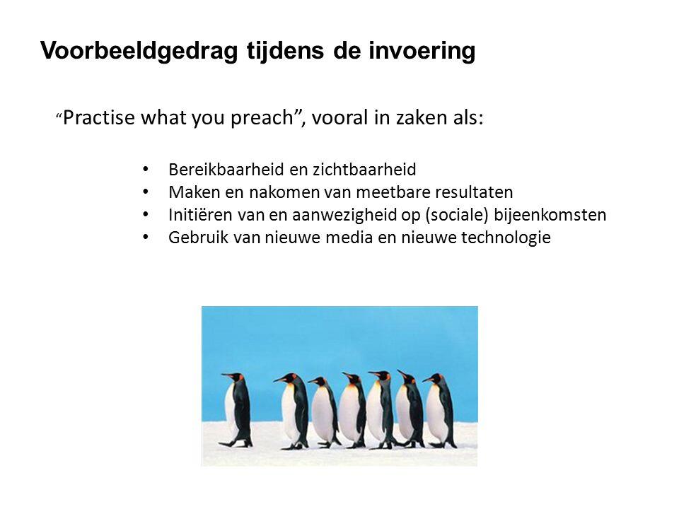Voorbeeldgedrag tijdens de invoering Practise what you preach , vooral in zaken als: Bereikbaarheid en zichtbaarheid Maken en nakomen van meetbare resultaten Initiëren van en aanwezigheid op (sociale) bijeenkomsten Gebruik van nieuwe media en nieuwe technologie