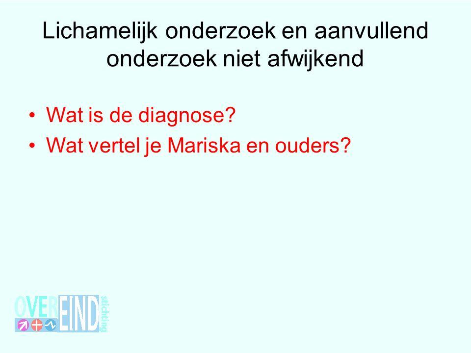 Lichamelijk onderzoek en aanvullend onderzoek niet afwijkend Wat is de diagnose? Wat vertel je Mariska en ouders?
