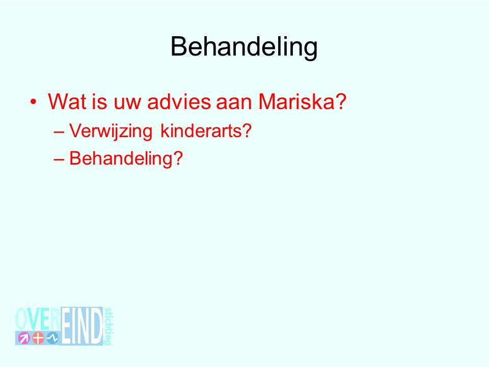 Behandeling Wat is uw advies aan Mariska –Verwijzing kinderarts –Behandeling