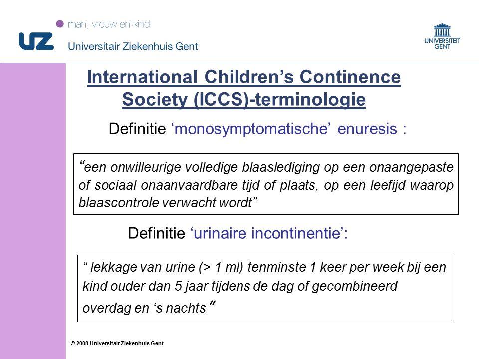 15 © 2008 Universitair Ziekenhuis Gent Definitie 'monosymptomatische' enuresis : International Children's Continence Society (ICCS)-terminologie een onwilleurige volledige blaaslediging op een onaangepaste of sociaal onaanvaardbare tijd of plaats, op een leefijd waarop blaascontrole verwacht wordt lekkage van urine (> 1 ml) tenminste 1 keer per week bij een kind ouder dan 5 jaar tijdens de dag of gecombineerd overdag en 's nachts Definitie 'urinaire incontinentie':