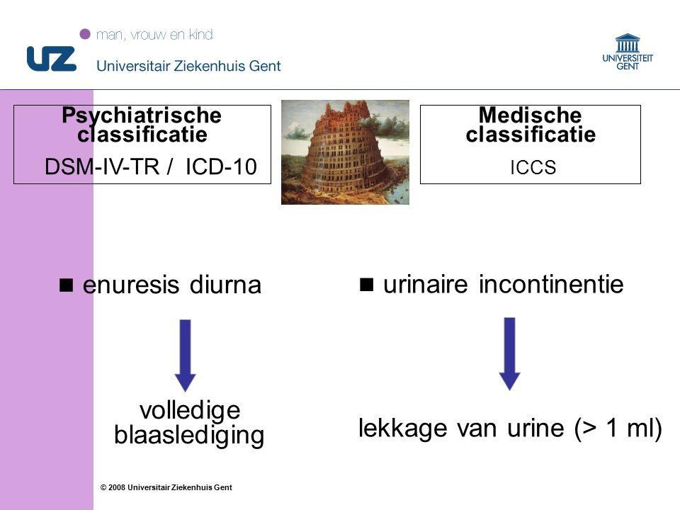 16 © 2008 Universitair Ziekenhuis Gent enuresis diurna volledige blaaslediging urinaire incontinentie lekkage van urine (> 1 ml) Psychiatrische classificatie DSM-IV-TR / ICD-10 Medische classificatie ICCS