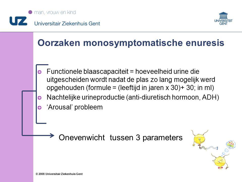 17 © 2008 Universitair Ziekenhuis Gent Oorzaken monosymptomatische enuresis Functionele blaascapaciteit = hoeveelheid urine die uitgescheiden wordt nadat de plas zo lang mogelijk werd opgehouden (formule = (leeftijd in jaren x 30)+ 30; in ml) Nachtelijke urineproductie (anti-diuretisch hormoon, ADH) 'Arousal' probleem Onevenwicht tussen 3 parameters