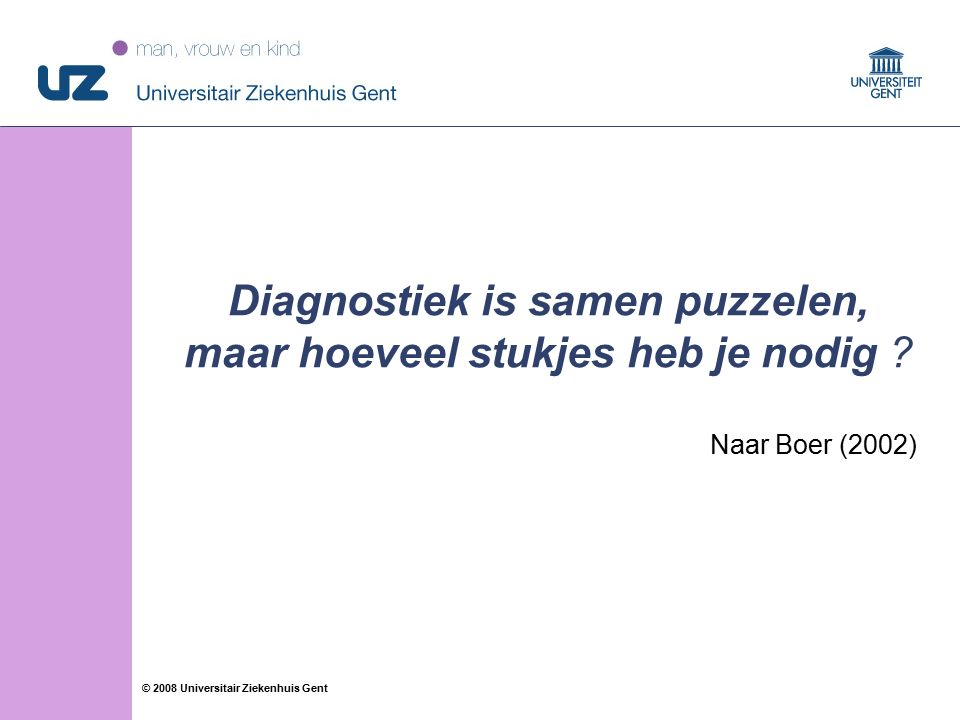 33 © 2008 Universitair Ziekenhuis Gent Diagnostiek is samen puzzelen, maar hoeveel stukjes heb je nodig .