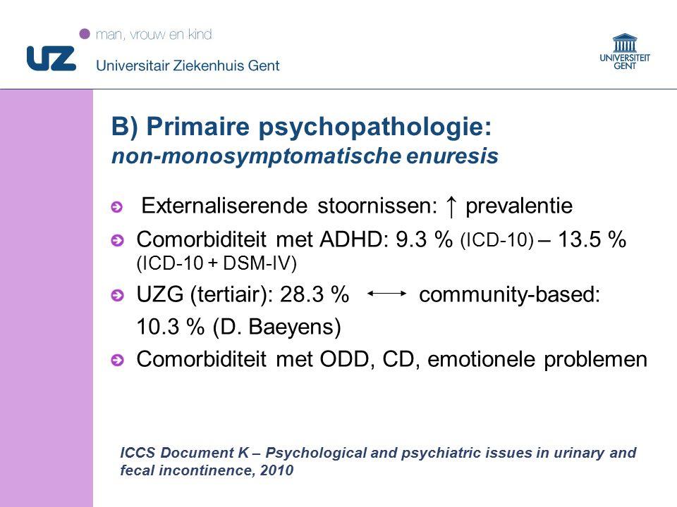 31 © 2008 Universitair Ziekenhuis Gent B) Primaire psychopathologie: non-monosymptomatische enuresis Externaliserende stoornissen: ↑ prevalentie Comorbiditeit met ADHD: 9.3 % (ICD-10) – 13.5 % (ICD-10 + DSM-IV) UZG (tertiair): 28.3 % community-based: 10.3 % (D.