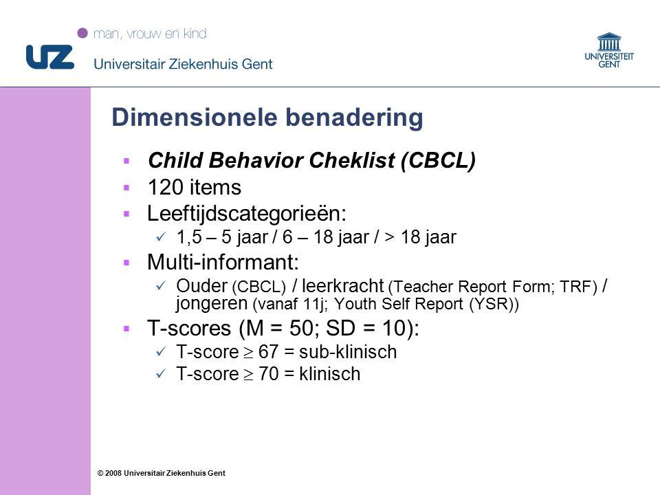 57 © 2008 Universitair Ziekenhuis Gent Dimensionele benadering  Child Behavior Cheklist (CBCL)  120 items  Leeftijdscategorieën: 1,5 – 5 jaar / 6 – 18 jaar / > 18 jaar  Multi-informant: Ouder (CBCL) / leerkracht (Teacher Report Form; TRF) / jongeren (vanaf 11j; Youth Self Report (YSR))  T-scores (M = 50; SD = 10): T-score  67 = sub-klinisch T-score  70 = klinisch