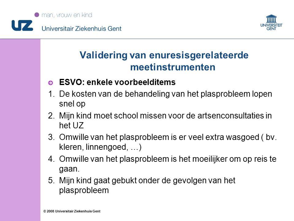 72 © 2008 Universitair Ziekenhuis Gent ESVO: enkele voorbeelditems 1.De kosten van de behandeling van het plasprobleem lopen snel op 2.Mijn kind moet school missen voor de artsenconsultaties in het UZ 3.Omwille van het plasprobleem is er veel extra wasgoed ( bv.