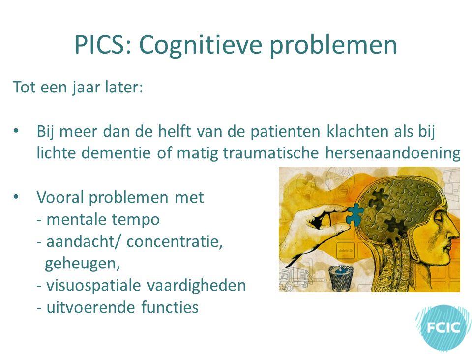 PICS: Cognitieve problemen Tot een jaar later: Bij meer dan de helft van de patienten klachten als bij lichte dementie of matig traumatische hersenaandoening Vooral problemen met - mentale tempo - aandacht/ concentratie, geheugen, - visuospatiale vaardigheden - uitvoerende functies
