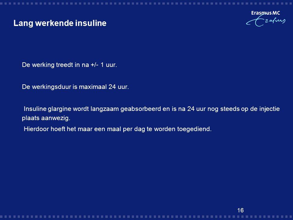 16 Lang werkende insuline  De werking treedt in na +/- 1 uur.