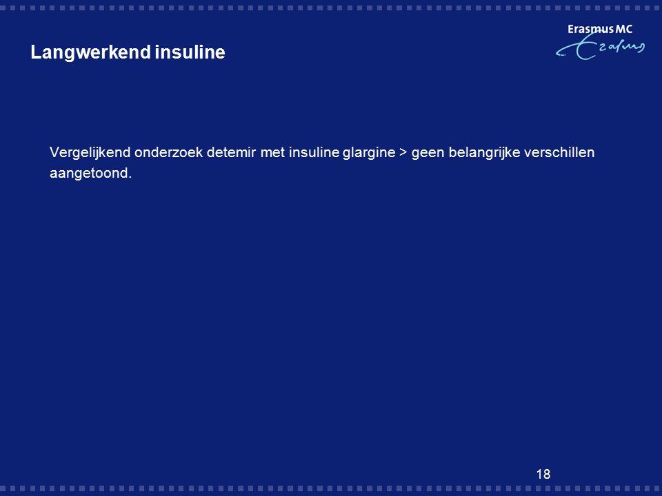 18 Langwerkend insuline  Vergelijkend onderzoek detemir met insuline glargine > geen belangrijke verschillen aangetoond.