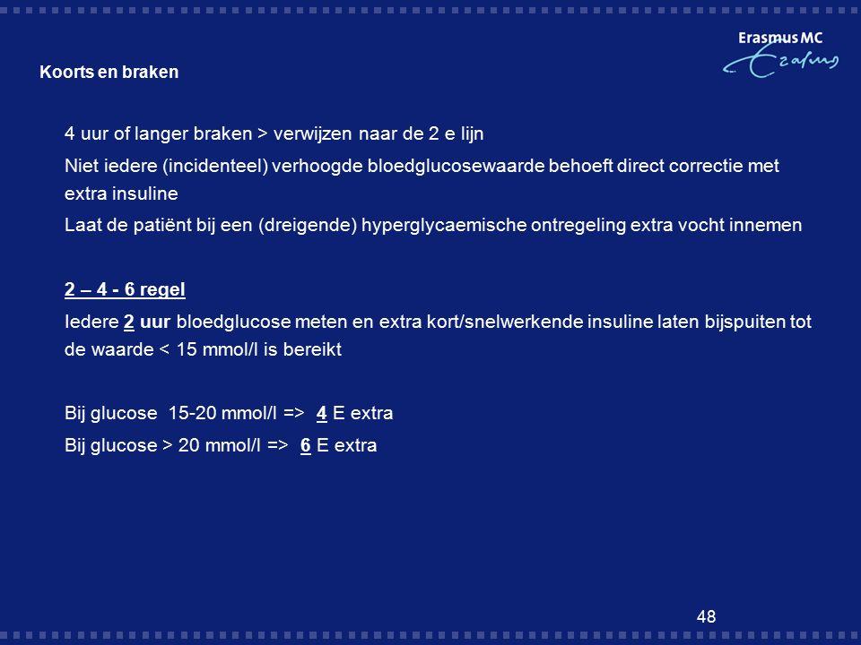 48 Koorts en braken  4 uur of langer braken > verwijzen naar de 2 e lijn  Niet iedere (incidenteel) verhoogde bloedglucosewaarde behoeft direct correctie met extra insuline  Laat de patiënt bij een (dreigende) hyperglycaemische ontregeling extra vocht innemen  2 – 4 - 6 regel  Iedere 2 uur bloedglucose meten en extra kort/snelwerkende insuline laten bijspuiten tot de waarde < 15 mmol/l is bereikt  Bij glucose 15-20 mmol/l => 4 E extra  Bij glucose > 20 mmol/l => 6 E extra