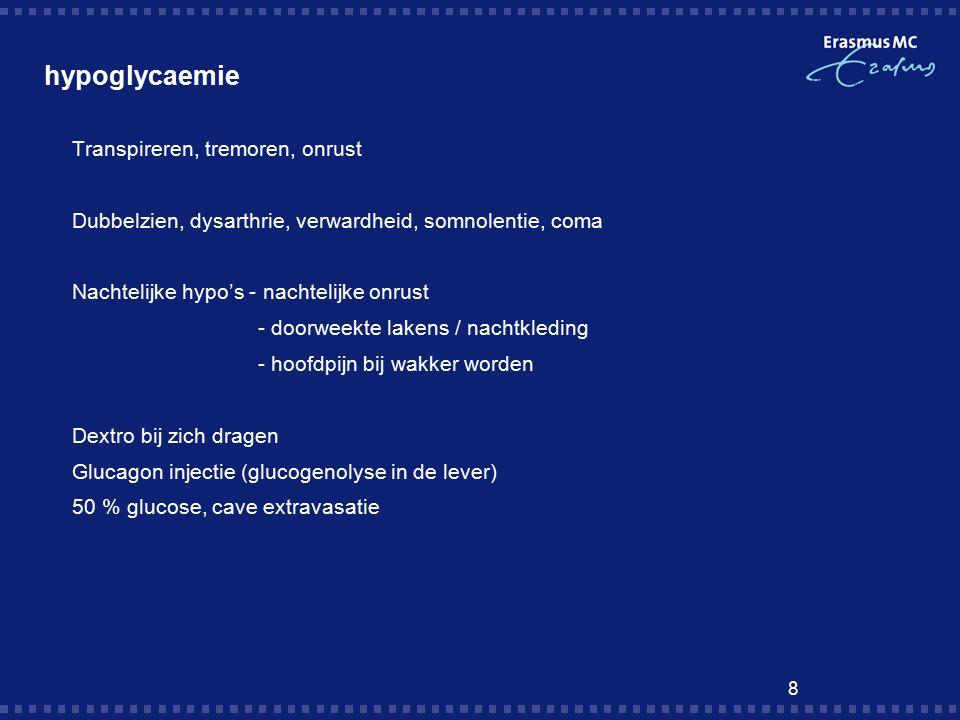 8 hypoglycaemie  Transpireren, tremoren, onrust  Dubbelzien, dysarthrie, verwardheid, somnolentie, coma  Nachtelijke hypo's - nachtelijke onrust  - doorweekte lakens / nachtkleding  - hoofdpijn bij wakker worden  Dextro bij zich dragen  Glucagon injectie (glucogenolyse in de lever)  50 % glucose, cave extravasatie