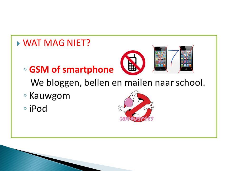  WAT MAG NIET ◦ GSM of smartphone We bloggen, bellen en mailen naar school. ◦ Kauwgom ◦ iPod
