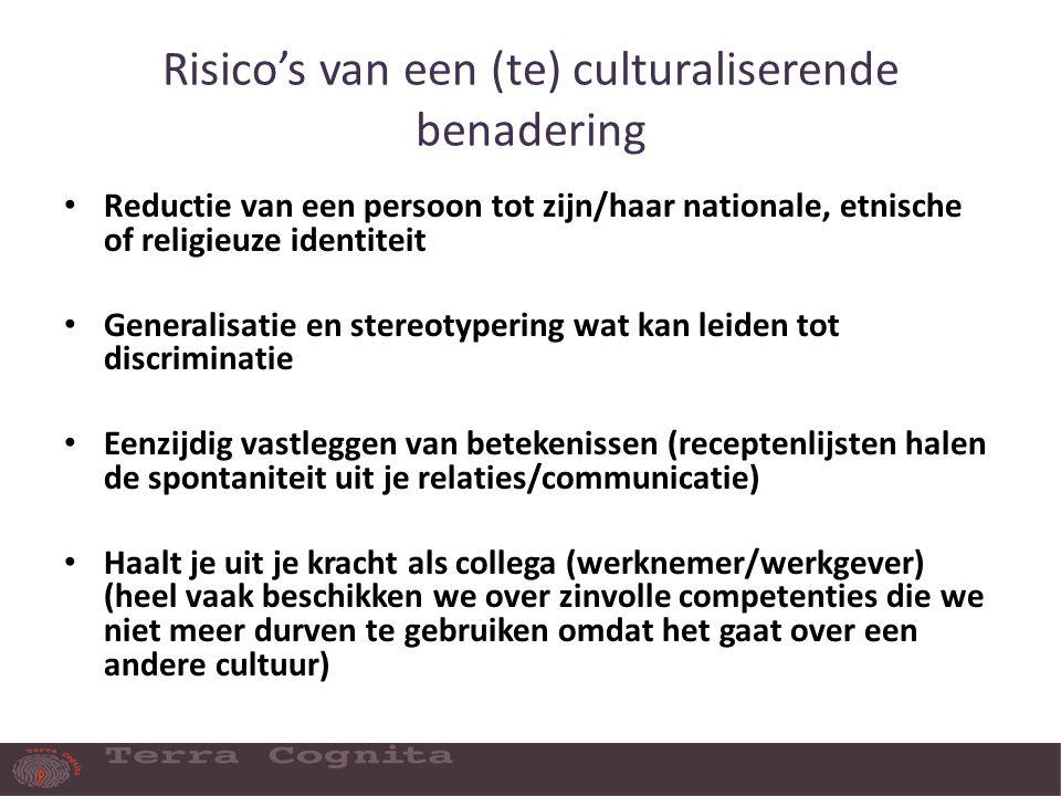 Risico's van een (te) culturaliserende benadering Reductie van een persoon tot zijn/haar nationale, etnische of religieuze identiteit Generalisatie en stereotypering wat kan leiden tot discriminatie Eenzijdig vastleggen van betekenissen (receptenlijsten halen de spontaniteit uit je relaties/communicatie) Haalt je uit je kracht als collega (werknemer/werkgever) (heel vaak beschikken we over zinvolle competenties die we niet meer durven te gebruiken omdat het gaat over een andere cultuur)