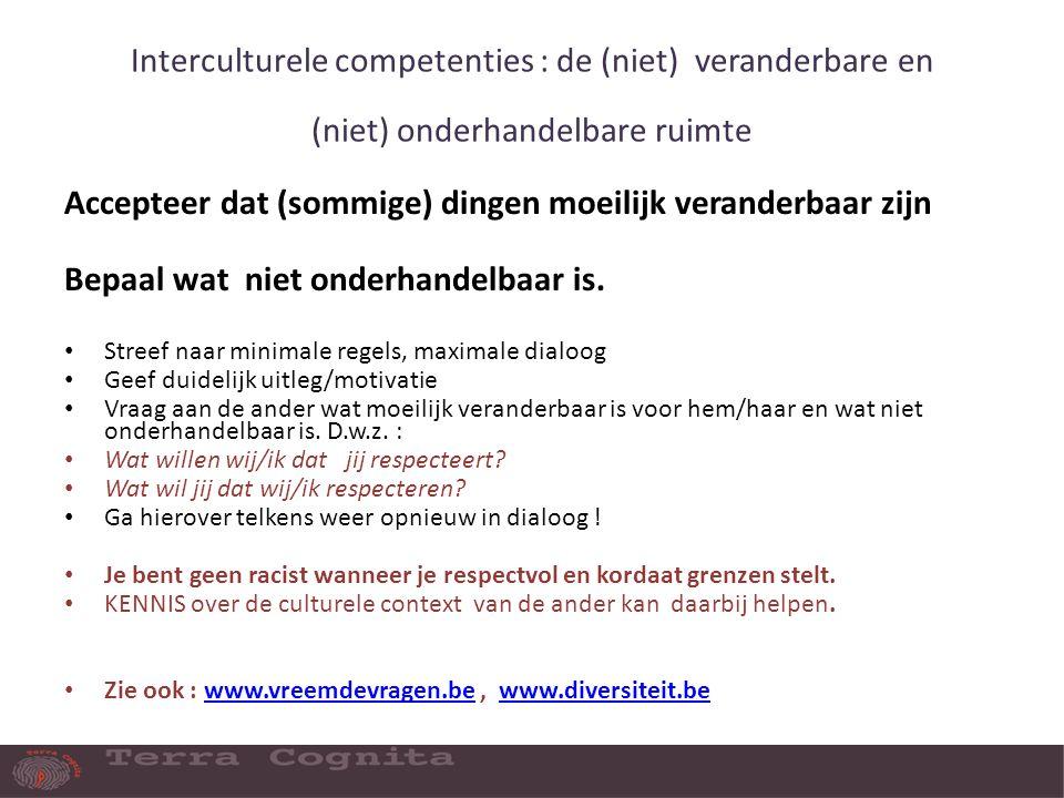 Interculturele competenties : de (niet) veranderbare en (niet) onderhandelbare ruimte Accepteer dat (sommige) dingen moeilijk veranderbaar zijn Bepaal wat niet onderhandelbaar is.