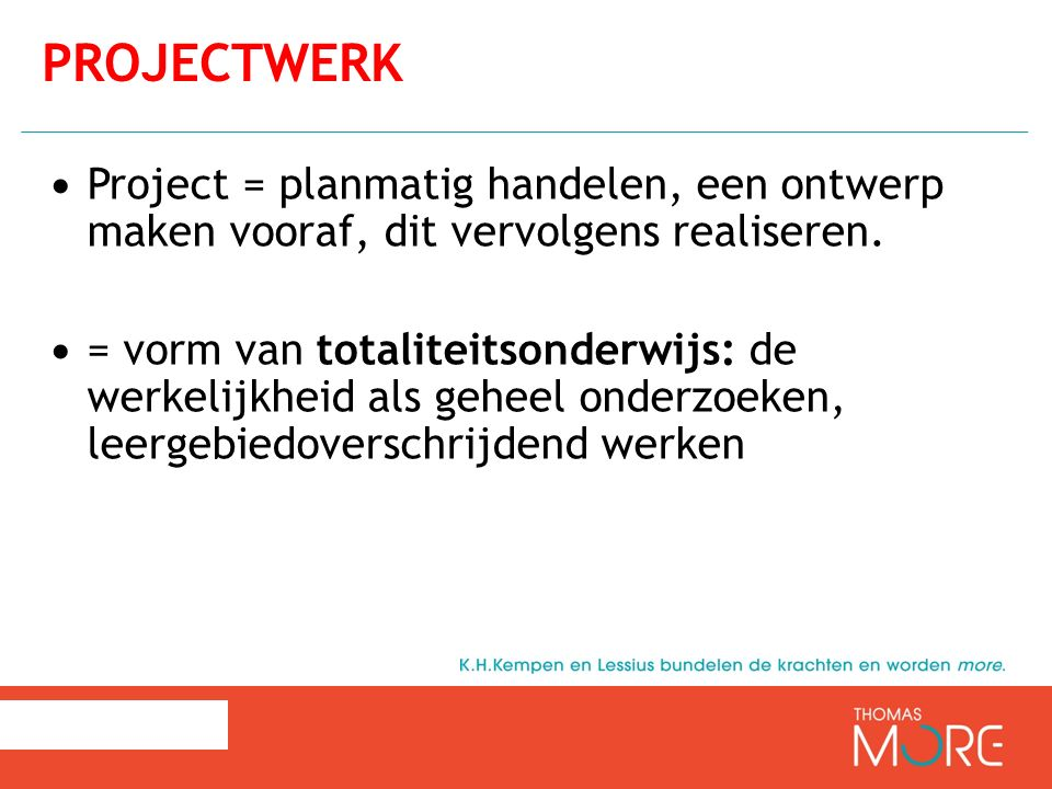 Project = planmatig handelen, een ontwerp maken vooraf, dit vervolgens realiseren. = vorm van totaliteitsonderwijs: de werkelijkheid als geheel onderz