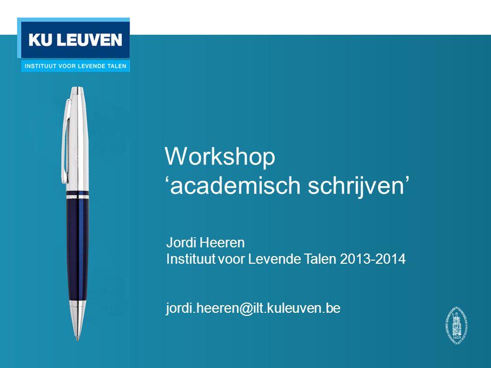 Workshop 'academisch schrijven' Jordi Heeren Instituut voor Levende Talen 2013-2014 jordi.heeren@ilt.kuleuven.be