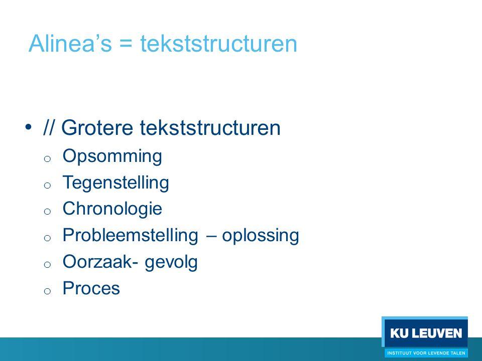 Alinea's = tekststructuren // Grotere tekststructuren o Opsomming o Tegenstelling o Chronologie o Probleemstelling – oplossing o Oorzaak- gevolg o Proces