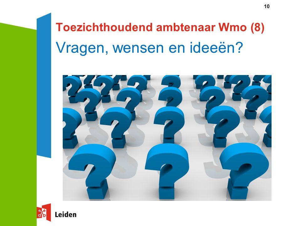 10 Toezichthoudend ambtenaar Wmo (8) Vragen, wensen en ideeën?