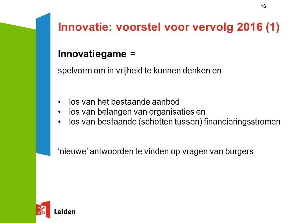 16 Innovatie: voorstel voor vervolg 2016 (1) Innovatiegame = spelvorm om in vrijheid te kunnen denken en los van het bestaande aanbod los van belangen van organisaties en los van bestaande (schotten tussen) financieringsstromen 'nieuwe' antwoorden te vinden op vragen van burgers.