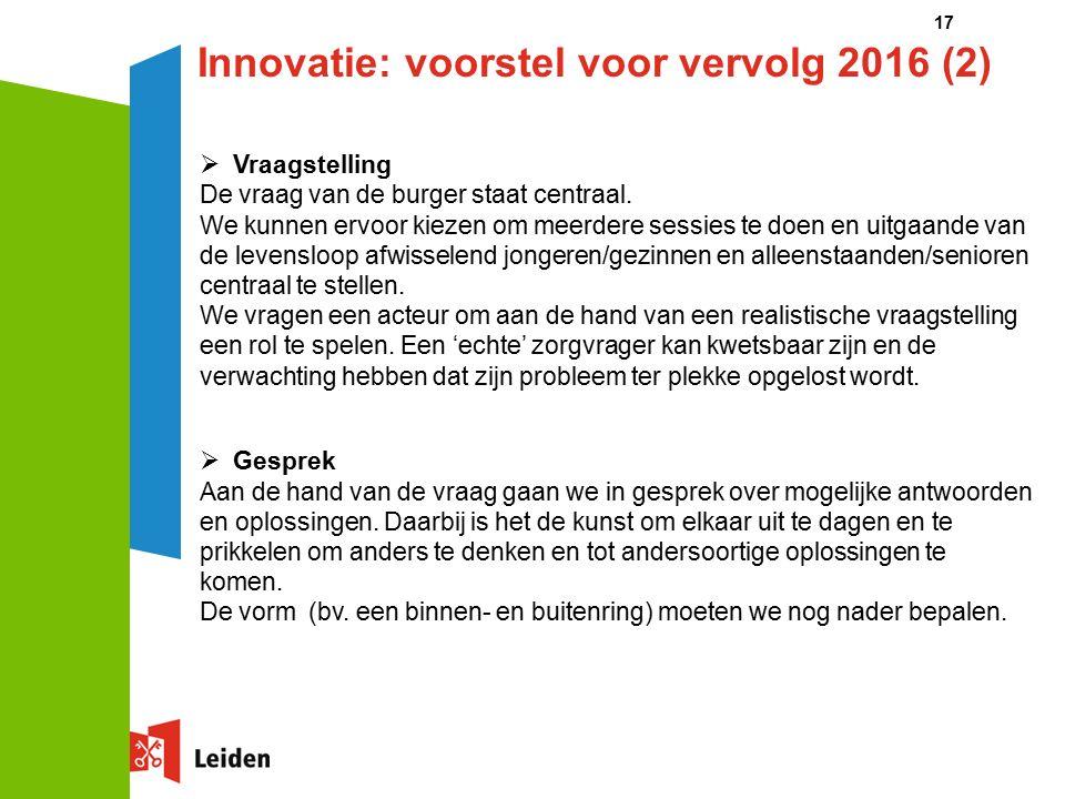 17 Innovatie: voorstel voor vervolg 2016 (2)  Vraagstelling De vraag van de burger staat centraal.