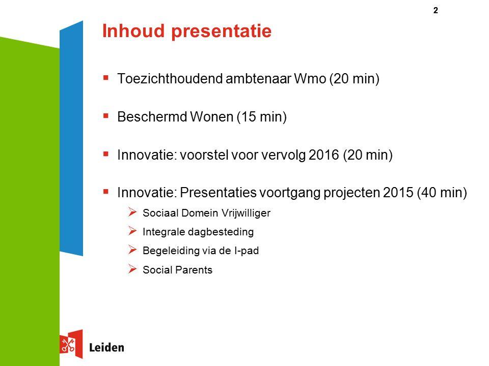 Inhoud presentatie  Toezichthoudend ambtenaar Wmo (20 min)  Beschermd Wonen (15 min)  Innovatie: voorstel voor vervolg 2016 (20 min)  Innovatie: Presentaties voortgang projecten 2015 (40 min)  Sociaal Domein Vrijwilliger  Integrale dagbesteding  Begeleiding via de I-pad  Social Parents 22