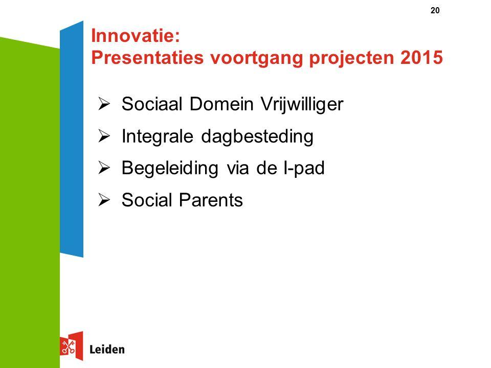 20 Innovatie: Presentaties voortgang projecten 2015  Sociaal Domein Vrijwilliger  Integrale dagbesteding  Begeleiding via de I-pad  Social Parents