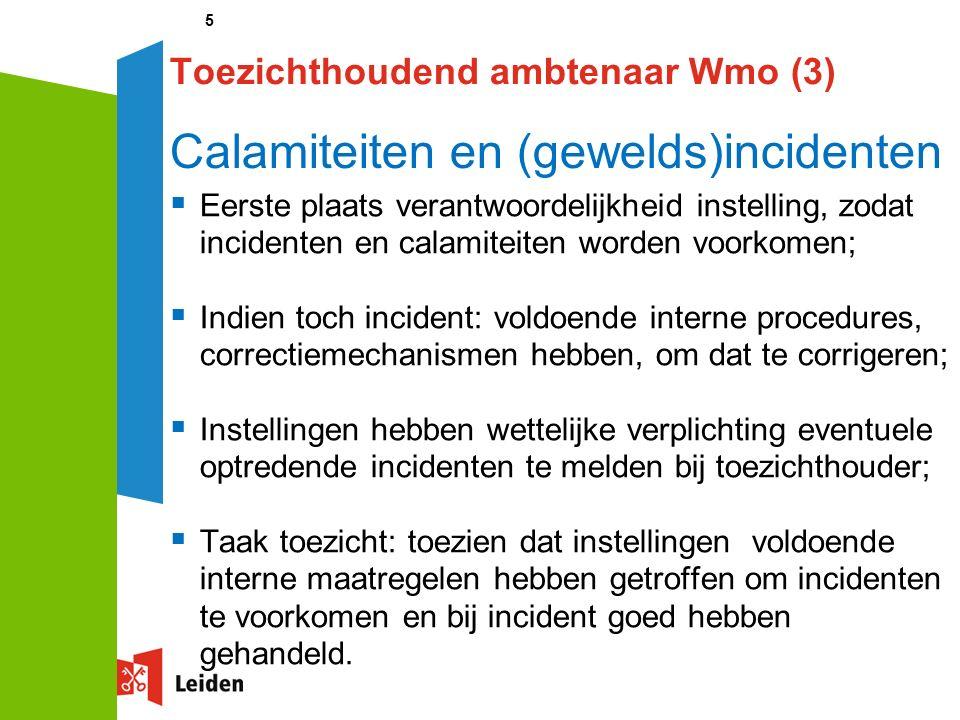 5 Toezichthoudend ambtenaar Wmo (3) Calamiteiten en (gewelds)incidenten  Eerste plaats verantwoordelijkheid instelling, zodat incidenten en calamiteiten worden voorkomen;  Indien toch incident: voldoende interne procedures, correctiemechanismen hebben, om dat te corrigeren;  Instellingen hebben wettelijke verplichting eventuele optredende incidenten te melden bij toezichthouder;  Taak toezicht: toezien dat instellingen voldoende interne maatregelen hebben getroffen om incidenten te voorkomen en bij incident goed hebben gehandeld.