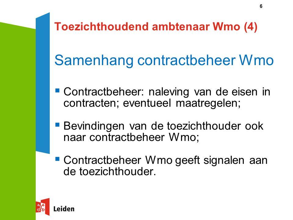 6 Toezichthoudend ambtenaar Wmo (4) Samenhang contractbeheer Wmo  Contractbeheer: naleving van de eisen in contracten; eventueel maatregelen;  Bevindingen van de toezichthouder ook naar contractbeheer Wmo;  Contractbeheer Wmo geeft signalen aan de toezichthouder.