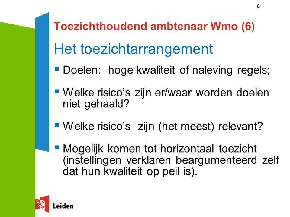 8 Toezichthoudend ambtenaar Wmo (6) Het toezichtarrangement  Doelen: hoge kwaliteit of naleving regels;  Welke risico's zijn er/waar worden doelen niet gehaald.