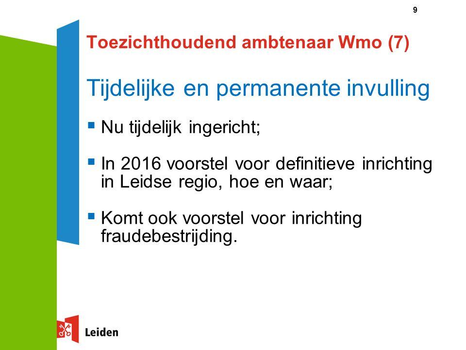 9 Toezichthoudend ambtenaar Wmo (7) Tijdelijke en permanente invulling  Nu tijdelijk ingericht;  In 2016 voorstel voor definitieve inrichting in Leidse regio, hoe en waar;  Komt ook voorstel voor inrichting fraudebestrijding.
