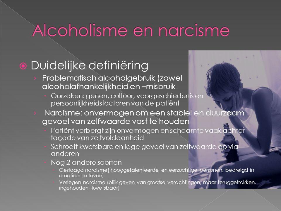  Duidelijke definiëring › Problematisch alcoholgebruik (zowel alcoholafhankelijkheid en –misbruik  Oorzaken: genen, cultuur, voorgeschiedenis en persoonlijkheidsfactoren van de patiënt › Narcisme: onvermogen om een stabiel en duurzaam gevoel van zelfwaarde vast te houden  Patiënt verbergt zijn onvermogen en schaamte vaak achter façade van zelfvoldaanheid  Schroeft kwetsbare en lage gevoel van zelfwaarde op via anderen  Nog 2 andere soorten  Geslaagd narcisme( hooggetalenteerde en eerzuchtige personen, bedreigd in emotionele leven)  Verlegen narcisme (blijk geven van grootse verachtingen, maar teruggetrokken, ingehouden, kwetsbaar)