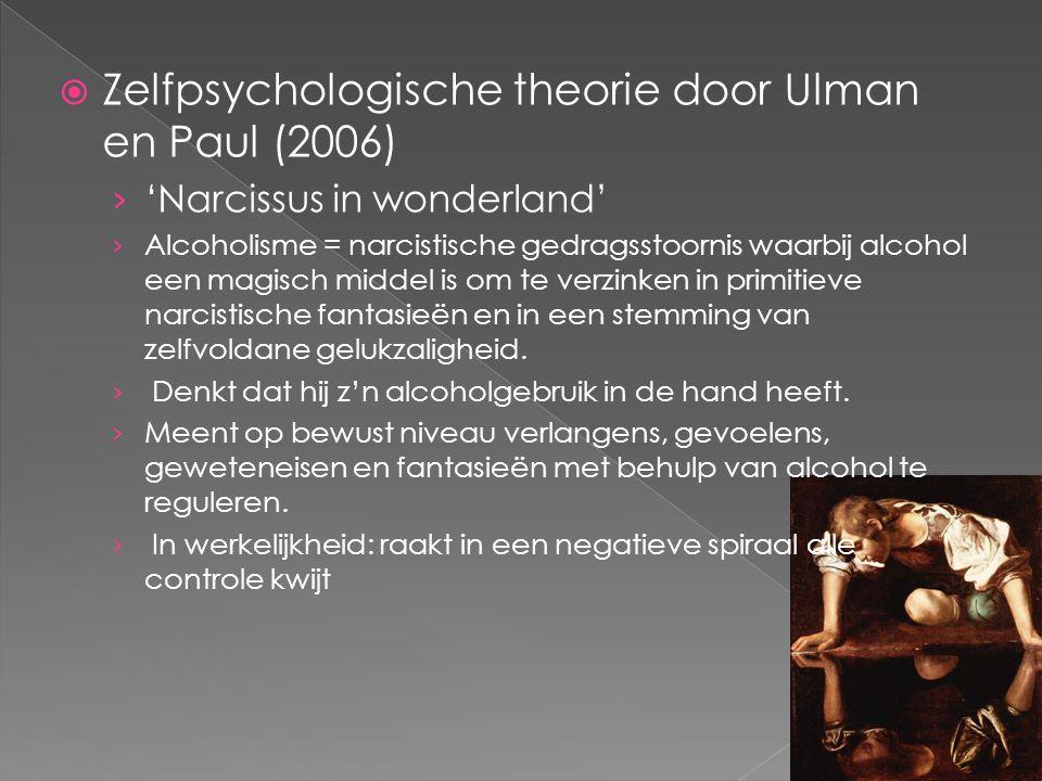  Zelfpsychologische theorie door Ulman en Paul (2006) › 'Narcissus in wonderland' › Alcoholisme = narcistische gedragsstoornis waarbij alcohol een magisch middel is om te verzinken in primitieve narcistische fantasieën en in een stemming van zelfvoldane gelukzaligheid.