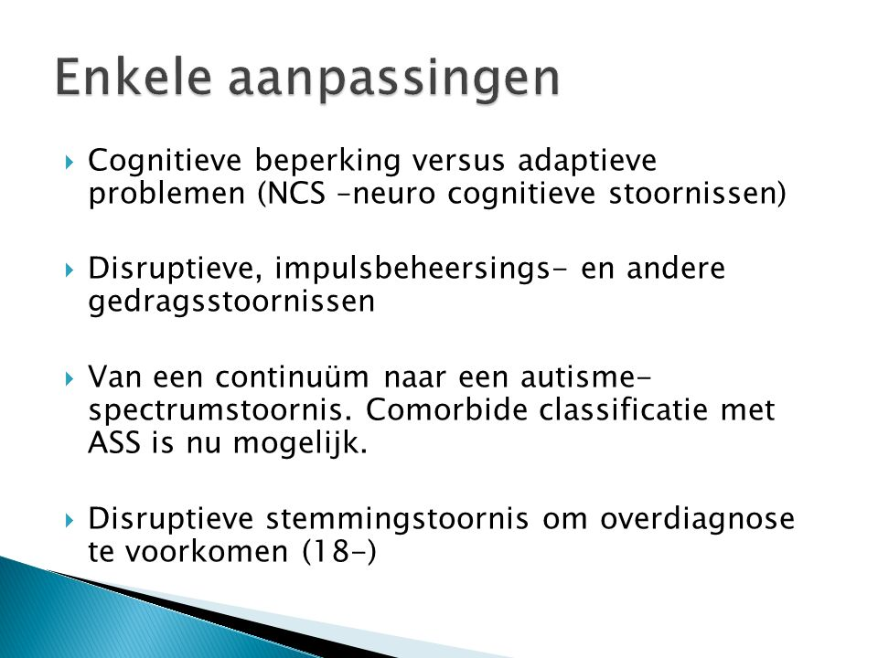  Cognitieve beperking versus adaptieve problemen (NCS –neuro cognitieve stoornissen)  Disruptieve, impulsbeheersings- en andere gedragsstoornissen  Van een continuüm naar een autisme- spectrumstoornis.