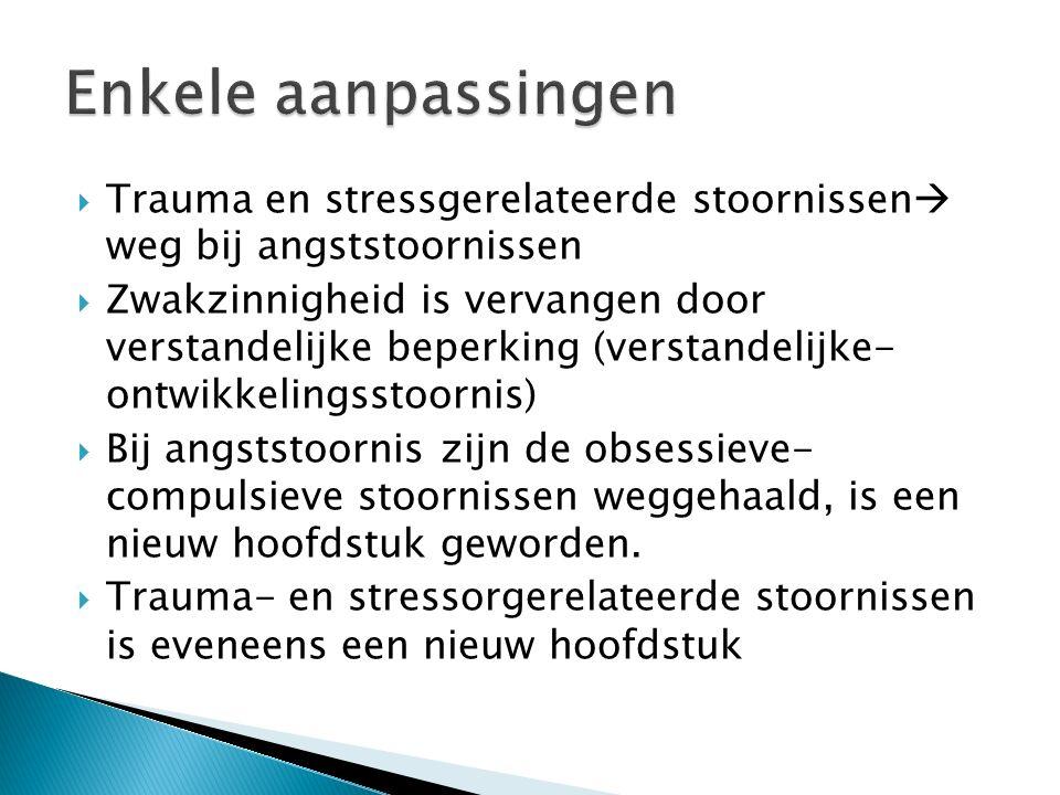  Trauma en stressgerelateerde stoornissen  weg bij angststoornissen  Zwakzinnigheid is vervangen door verstandelijke beperking (verstandelijke- ont