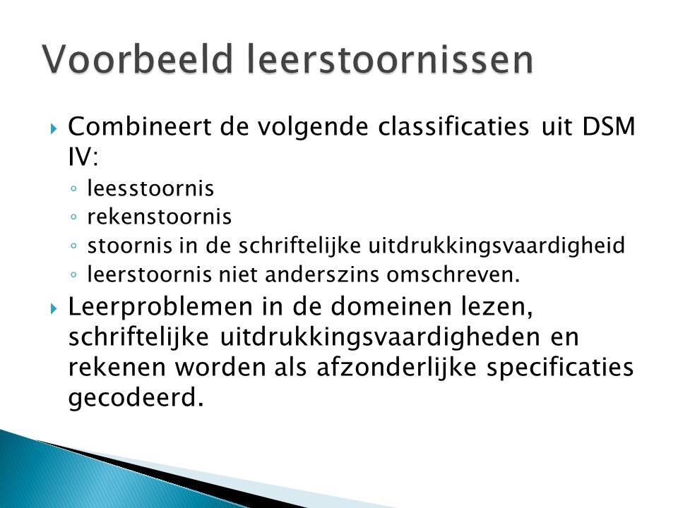  Combineert de volgende classificaties uit DSM IV: ◦ leesstoornis ◦ rekenstoornis ◦ stoornis in de schriftelijke uitdrukkingsvaardigheid ◦ leerstoorn