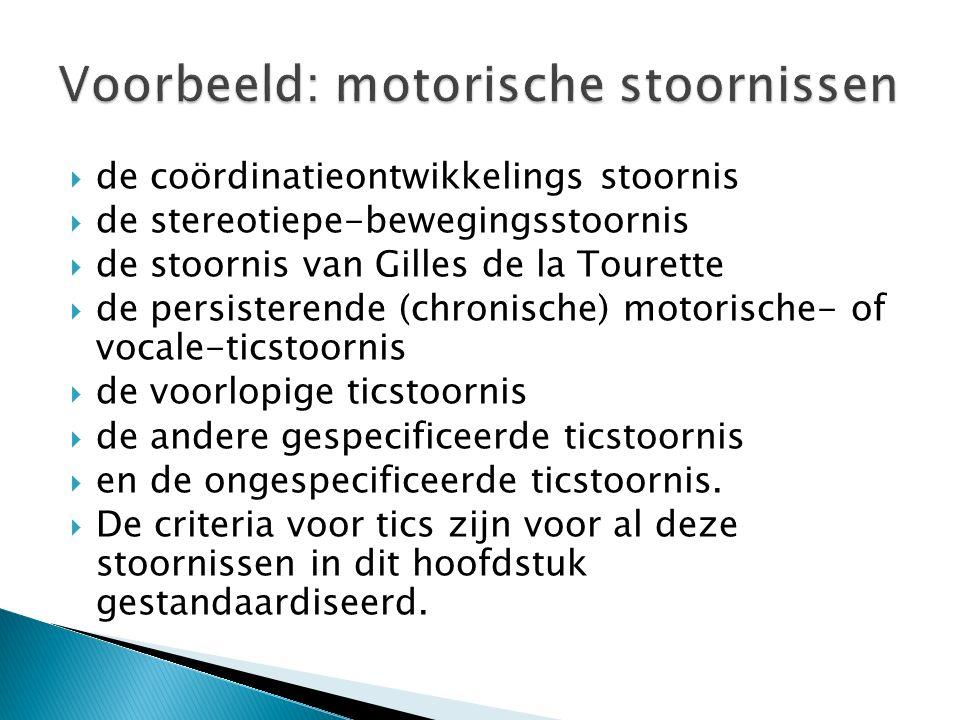  de coördinatieontwikkelings stoornis  de stereotiepe-bewegingsstoornis  de stoornis van Gilles de la Tourette  de persisterende (chronische) motorische- of vocale-ticstoornis  de voorlopige ticstoornis  de andere gespecificeerde ticstoornis  en de ongespecificeerde ticstoornis.