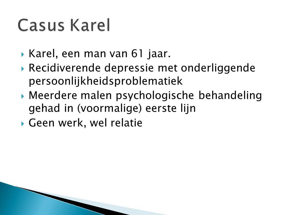  Karel, een man van 61 jaar.  Recidiverende depressie met onderliggende persoonlijkheidsproblematiek  Meerdere malen psychologische behandeling geh