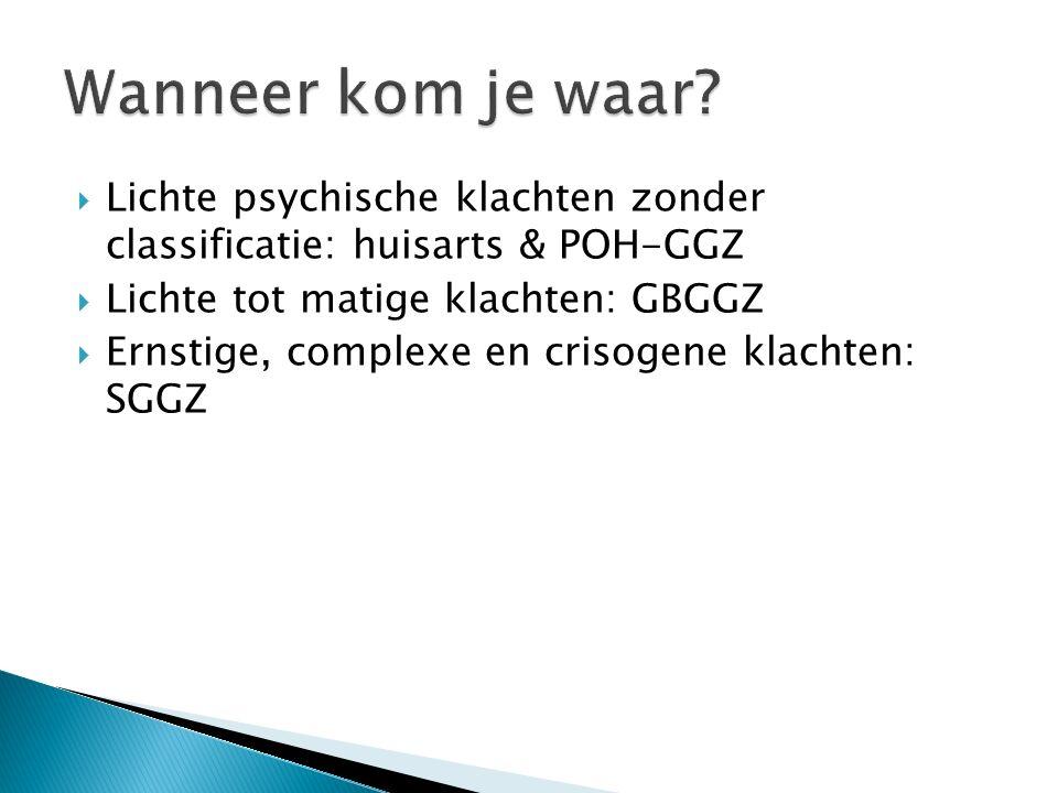  Lichte psychische klachten zonder classificatie: huisarts & POH-GGZ  Lichte tot matige klachten: GBGGZ  Ernstige, complexe en crisogene klachten: SGGZ