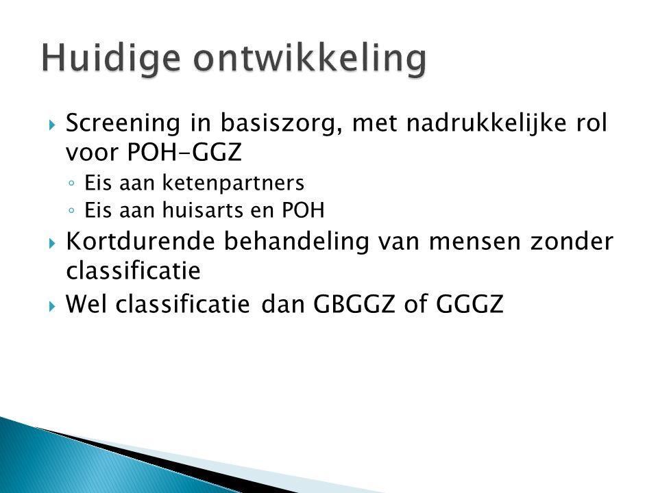  Screening in basiszorg, met nadrukkelijke rol voor POH-GGZ ◦ Eis aan ketenpartners ◦ Eis aan huisarts en POH  Kortdurende behandeling van mensen zonder classificatie  Wel classificatie dan GBGGZ of GGGZ