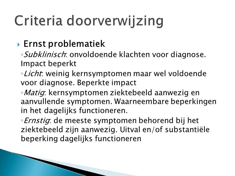  Ernst problematiek ◦ Subklinisch: onvoldoende klachten voor diagnose. Impact beperkt ◦ Licht: weinig kernsymptomen maar wel voldoende voor diagnose.