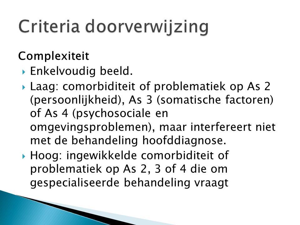 Complexiteit  Enkelvoudig beeld.  Laag: comorbiditeit of problematiek op As 2 (persoonlijkheid), As 3 (somatische factoren) of As 4 (psychosociale e