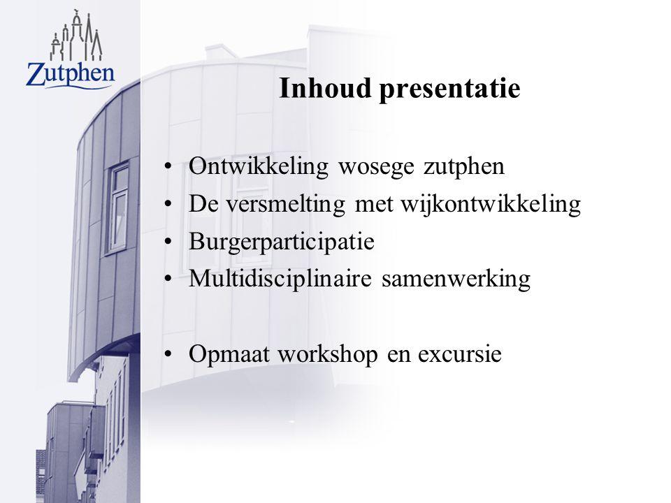 Inhoud presentatie Ontwikkeling wosege zutphen De versmelting met wijkontwikkeling Burgerparticipatie Multidisciplinaire samenwerking Opmaat workshop en excursie